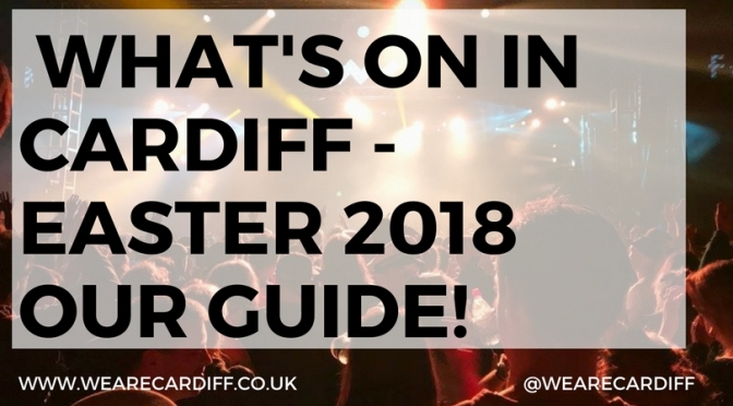 What's on in Cardiff – Easter weekend 2018 special